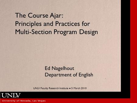 The Course Ajar: Principles and Practices for Multi-Section Program Design Ed Nagelhout Department of English UNLV Faculty Research Institute ● 5 March.
