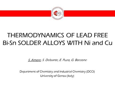 THERMODYNAMICS OF LEAD FREE Bi-Sn SOLDER ALLOYS WITH Ni and Cu S. Amore, S. Delsante, E. Puzo, G. Borzone Department of Chemistry and Industrial Chemistry.
