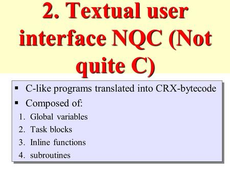 2. Textual user interface NQC (Not quite C)  C-like programs translated into CRX-bytecode  Composed of: 1.Global variables 2.Task blocks 3.Inline functions.