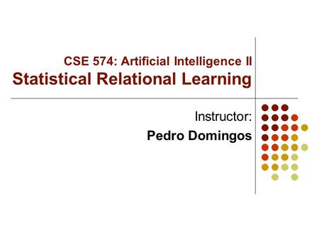 CSE 574: Artificial Intelligence II Statistical Relational Learning Instructor: Pedro Domingos.