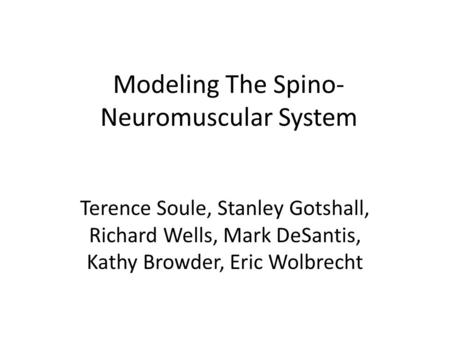 Modeling The Spino- Neuromuscular System Terence Soule, Stanley Gotshall, Richard Wells, Mark DeSantis, Kathy Browder, Eric Wolbrecht.