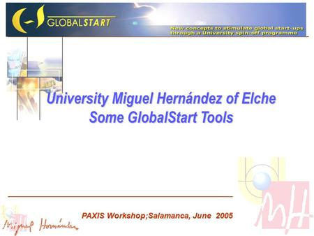 University Miguel Hernández of Elche Some GlobalStart Tools PAXIS Workshop;Salamanca, June 2005.