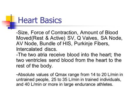 Heart Basics -Size, Force of Contraction, Amount of Blood Moved(Rest & Active) SV, Q Valves, SA Node, AV Node, Bundle of HIS, Purkinje Fibers, Intercalated.