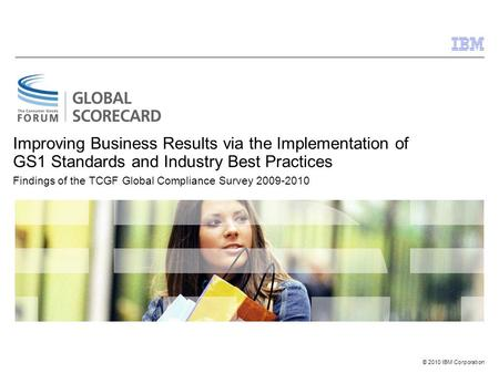 © 2010 IBM Corporation Improving Business Results via the Implementation of GS1 Standards and Industry Best Practices Findings of the TCGF Global Compliance.