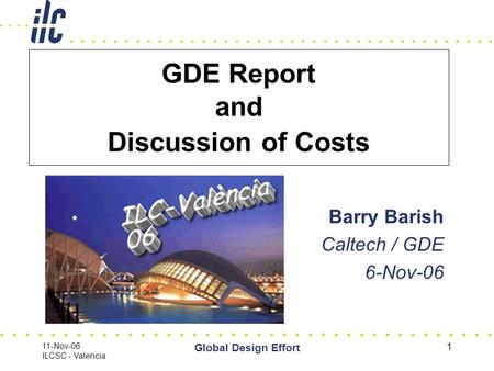11-Nov-06 ILCSC - Valencia Global Design Effort 1 GDE Report and Discussion of Costs Barry Barish Caltech / GDE 6-Nov-06.