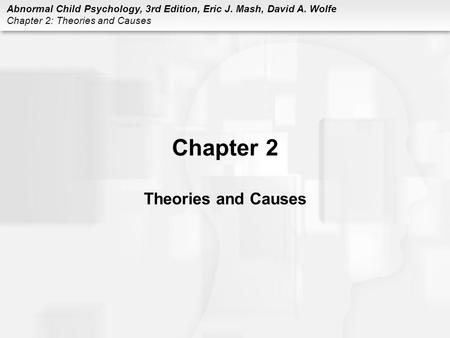 Abnormal Child Psychology, 3rd Edition, Eric J. Mash, David A. Wolfe Chapter 2: Theories and Causes Chapter 2 Theories and Causes.
