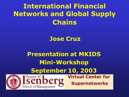 International Financial Networks and Global Supply Chains Jose Cruz Presentation at MKIDS Mini-Workshop September 10, 2003 Virtual Center for Supernetworks.