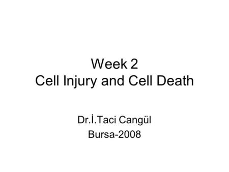 Week 2 Cell Injury and Cell Death Dr.İ.Taci Cangül Bursa-2008.