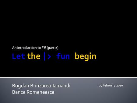 An introduction to F# (part 2) Bogdan Brinzarea-Iamandi Banca Romaneasca 25 February 2010.