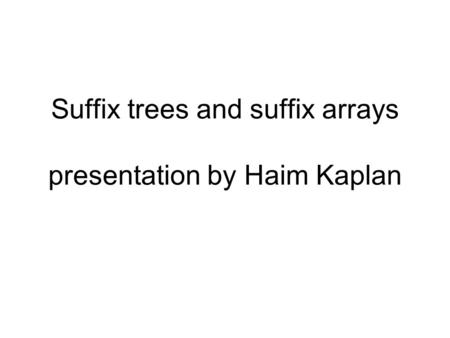 Suffix trees and suffix arrays presentation by Haim Kaplan.