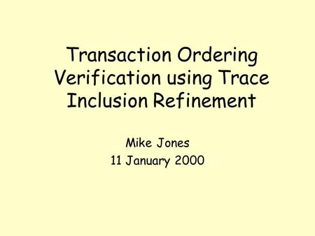 Transaction Ordering Verification using Trace Inclusion Refinement Mike Jones 11 January 2000.