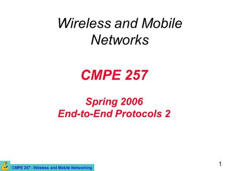 CMPE 257 - Wireless and Mobile Networking 1 CMPE 257 Spring 2006 End-to-End Protocols 2 Wireless and Mobile Networks.
