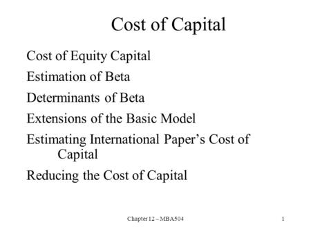 Chapter 12 – MBA5041 Cost of Capital Cost of Equity Capital Estimation of Beta Determinants of Beta Extensions of the Basic Model Estimating International.