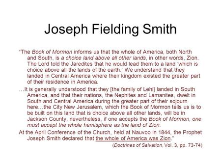 "Joseph Fielding Smith ""The Book of Mormon informs us that the whole of America, both North and South, is a choice land above all other lands, in other."