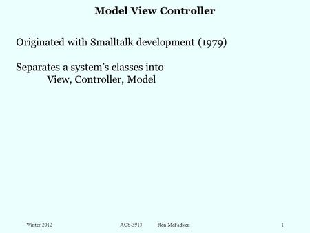 Winter 2012ACS-3913 Ron McFadyen1 Model View Controller Originated with Smalltalk development (1979) Separates a system's classes into View, Controller,