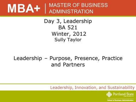MASTER OF BUSINESS ADMINISTRATION MBA+ <strong>Leadership</strong>, Innovation, and Sustainability Day 3, <strong>Leadership</strong> BA 521 Winter, 2012 Sully Taylor <strong>Leadership</strong> – Purpose,