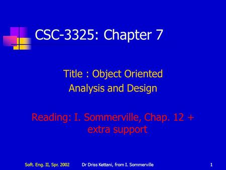 Soft. Eng. II, Spr. 2002Dr Driss Kettani, from I. Sommerville1 CSC-3325: Chapter 7 Title : Object Oriented Analysis and Design Reading: I. Sommerville,