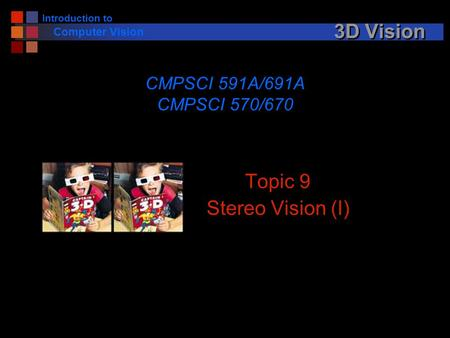 Introduction to Computer Vision 3D Vision Topic 9 Stereo Vision (I) CMPSCI 591A/691A CMPSCI 570/670.
