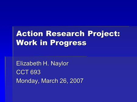 Action Research Project: Work in Progress Elizabeth H. Naylor CCT 693 Monday, March 26, 2007.