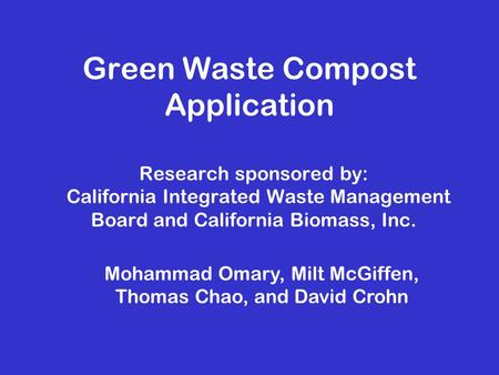 Green Waste Compost Application Research sponsored by: California Integrated Waste Management Board and California Biomass, Inc. Mohammad Omary, Milt McGiffen,