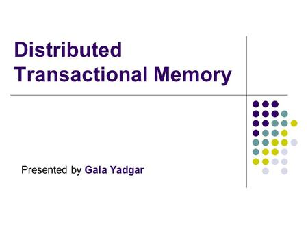 Distributed Transactional Memory Presented by Gala Yadgar.