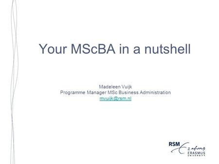 Your MScBA in a nutshell Madeleen Vuijk Programme Manager MSc Business Administration