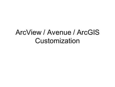 ArcView / Avenue / ArcGIS Customization. Basic Customization in ArcView 3.x Sources for scripts and extensions Installing an extension Adding and running.