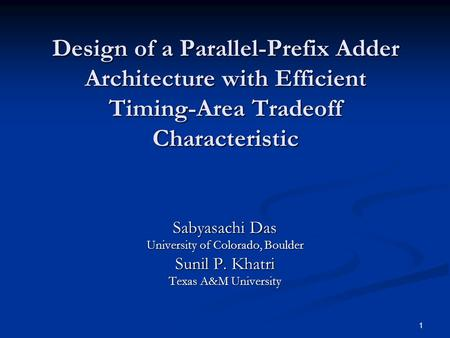1 Design of a Parallel-Prefix Adder Architecture with Efficient Timing-Area Tradeoff Characteristic Sabyasachi Das University of Colorado, Boulder Sunil.