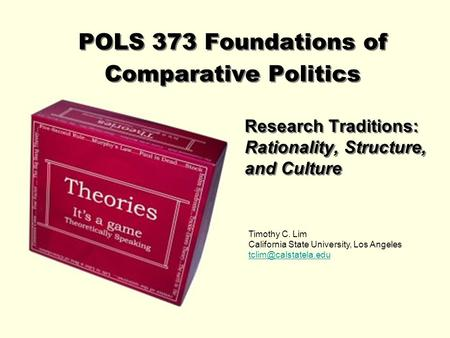 POLS 373 Foundations of Comparative Politics Research Traditions: Rationality, Structure, and Culture Timothy C. Lim California State University, Los Angeles.