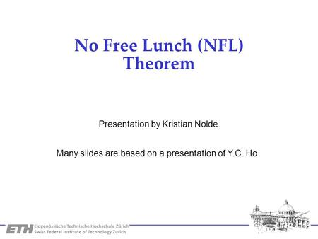 No Free Lunch (NFL) Theorem Many slides are based on a presentation of Y.C. Ho Presentation by Kristian Nolde.