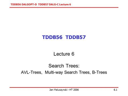 TDDB56 DALGOPT-D TDDB57 DALG-C Lecture 6 Jan Maluszynski - HT 20066.1 TDDB56 TDDB57 Lecture 6 Search Trees: AVL-Trees, Multi-way Search Trees, B-Trees.