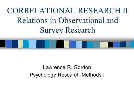 CORRELATIONAL RESEARCH II Relations in Observational and Survey Research Lawrence R. Gordon Psychology Research Methods I.