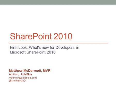 SharePoint 2010 First Look: What's new for Developers in Microsoft SharePoint 2010 Matthew McDermott, MVP Aptillon, Able