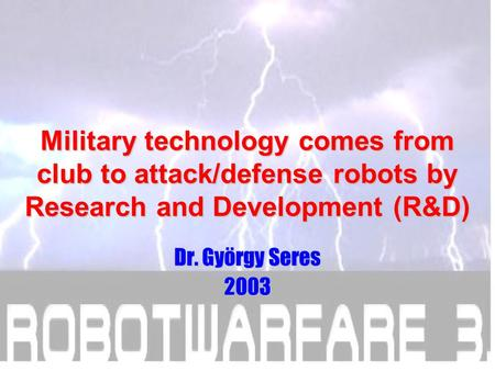 Military technology comes from club to attack/defense robots by Research and Development (R&D) Dr. György Seres 2003.