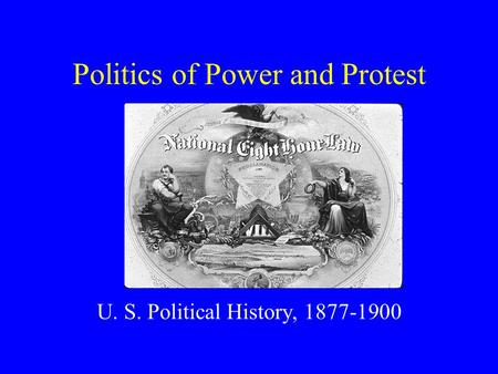 Politics of Power and Protest U. S. Political History, 1877-1900.