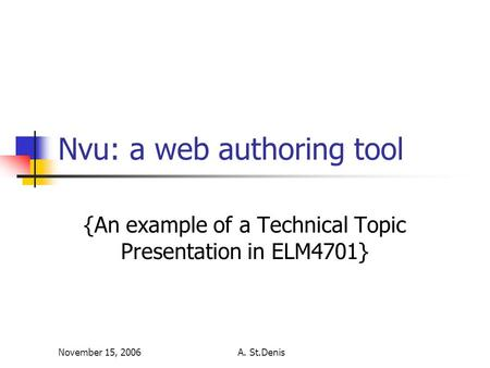 November 15, 2006A. St.Denis Nvu: a web authoring tool {An example of a Technical Topic Presentation in ELM4701}
