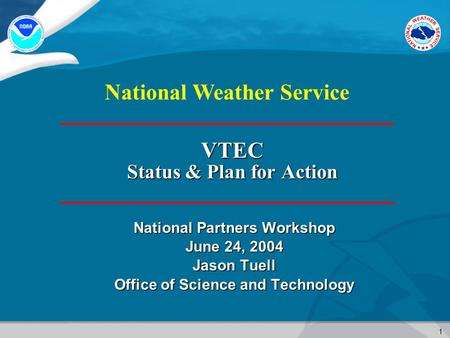 1 National Weather Service VTEC Status & Plan for Action National Partners Workshop June 24, 2004 Jason Tuell Office of Science and Technology.