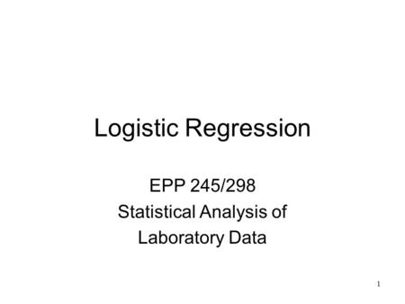 1 Logistic Regression EPP 245/298 Statistical Analysis of Laboratory Data.
