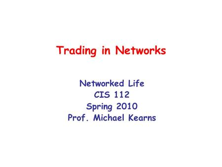 Trading in Networks Networked Life CIS 112 Spring 2010 Prof. Michael Kearns.