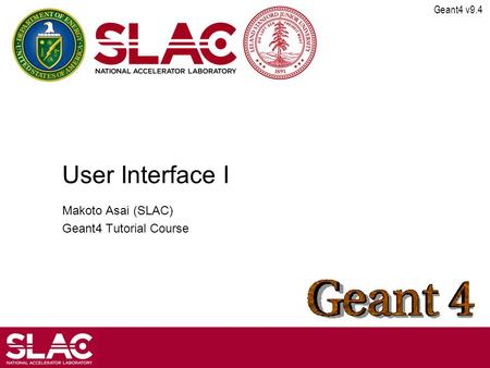 Geant4 v9.4 User Interface I Makoto Asai (SLAC) Geant4 Tutorial Course.
