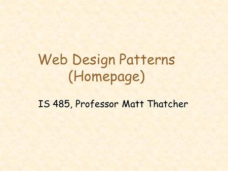Web Design Patterns (Homepage) IS 485, Professor Matt Thatcher.