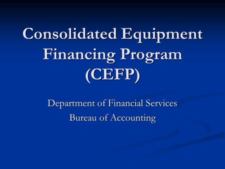 Consolidated Equipment Financing Program (CEFP) Department of Financial Services Bureau of Accounting.