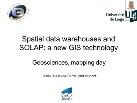 Spatial data warehouses and SOLAP: a new GIS technology Geosciences, mapping day Jean-Paul KASPRZYK, phd student.