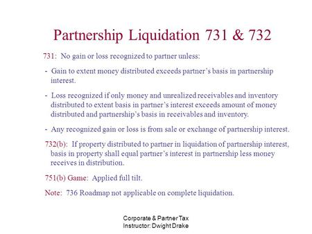 Corporate & Partner Tax Instructor: Dwight Drake Partnership Liquidation 731 & 732 731: No gain or loss recognized to partner unless: - Gain to extent.