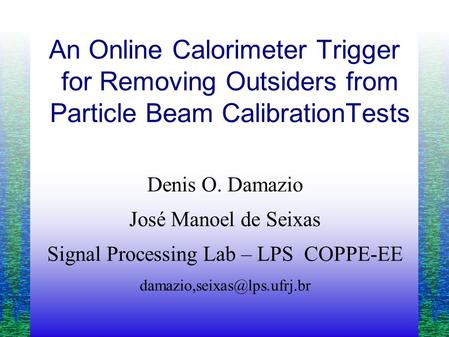 An Online Calorimeter Trigger for Removing Outsiders from Particle Beam CalibrationTests Denis O. Damazio José Manoel de Seixas Signal Processing Lab –