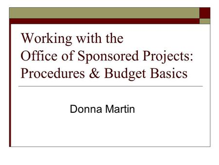 Working with the Office of Sponsored Projects: Procedures & Budget Basics Donna Martin.