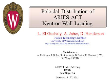 Poloidal Distribution of ARIES-ACT Neutron Wall Loading L. El-Guebaly, A. Jaber, D. Henderson Fusion Technology Institute University of Wisconsin-Madison.