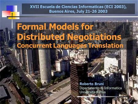 1 Formal Models for Distributed Negotiations Concurrent Languages Translation Roberto Bruni Dipartimento di Informatica Università di Pisa XVII Escuela.
