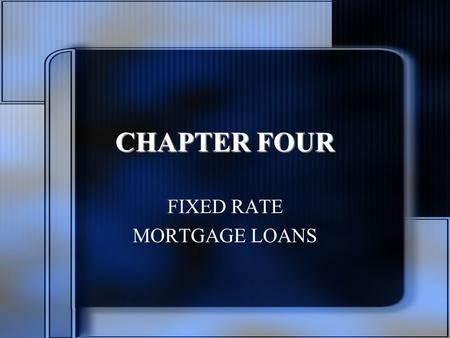 CHAPTER FOUR FIXED RATE MORTGAGE LOANS. Chapter Objectives Characteristics of constant payment (CPM), constant amortization (CAM), and graduated payment.
