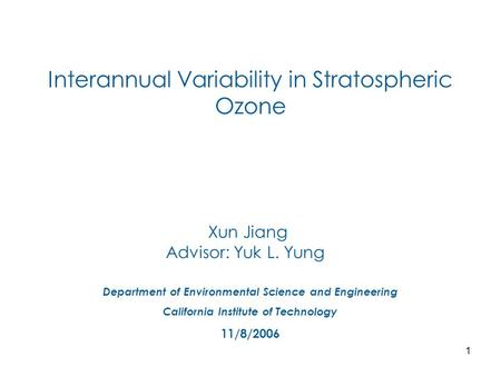 1 Interannual Variability in Stratospheric Ozone Xun Jiang Advisor: Yuk L. Yung Department of Environmental Science and Engineering California Institute.